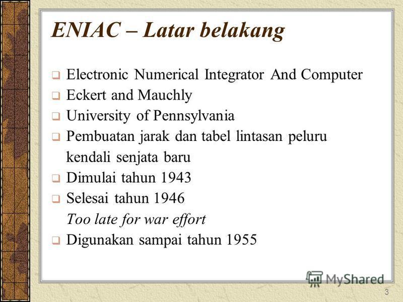 3 ENIAC – Latar belakang Electronic Numerical Integrator And Computer Eckert and Mauchly University of Pennsylvania Pembuatan jarak dan tabel lintasan peluru kendali senjata baru Dimulai tahun 1943 Selesai tahun 1946 Too late for war effort Digunakan