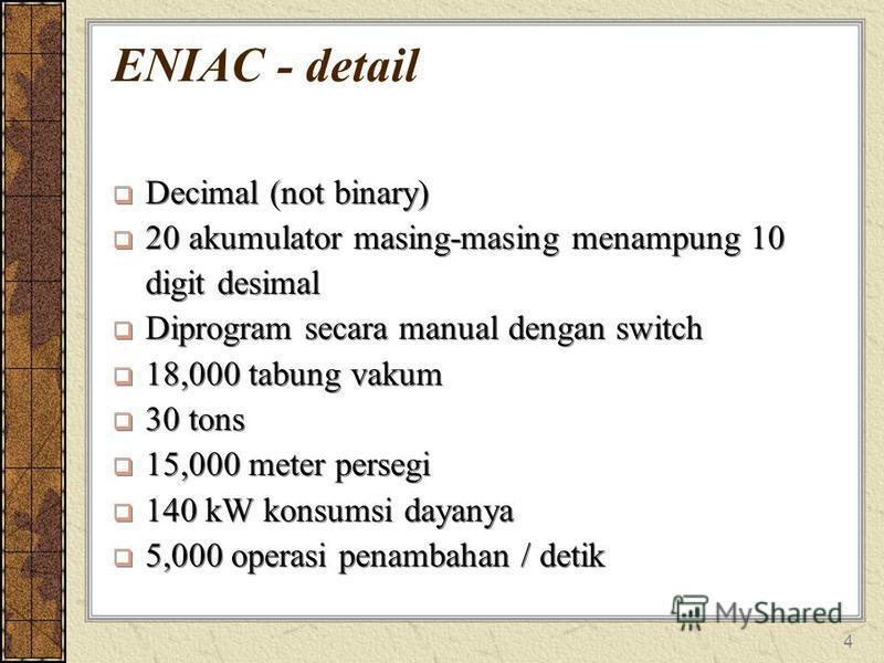 4 ENIAC - detail Decimal (not binary) 20 akumulator masing-masing menampung 10 digit desimal Diprogram secara manual dengan switch 18,000 tabung vakum 30 tons 15,000 meter persegi 140 kW konsumsi dayanya 5,000 operasi penambahan / detik Decimal (not