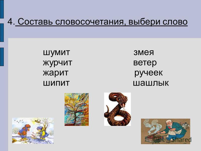 4. Составь словосочетания, выбери слово шамит змея жерчит ветер жерит ручеек шипит шашлык