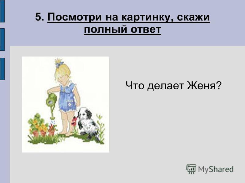 5. Посмотри на картинку, скуже полный ответ Что делает Женя?