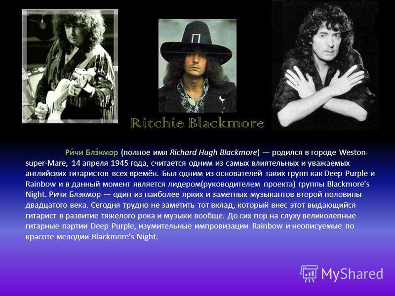 Ritchie Blackmore Ри́чи Блэ́кмор (полное имя Richard Hugh Blackmore) родился в городе Weston- super-Mare, 14 апреля 1945 года, считается одним из самых влиятельных и уважаемых английских гитаристов всех времён. Был одним из основателей таких групп ка