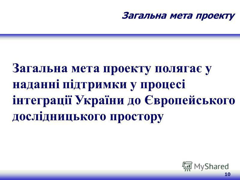 10 Загальна мета проекту Загальна мета проекту полягає у наданні підтримки у процесі інтеграції України до Європейського дослідницького простору