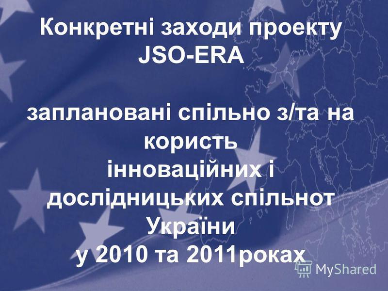 21 Конкретні заходи проекту JSO-ERA заплановані спільно з/та на користь інноваційних і дослідницьких спільнот України у 2010 та 2011роках