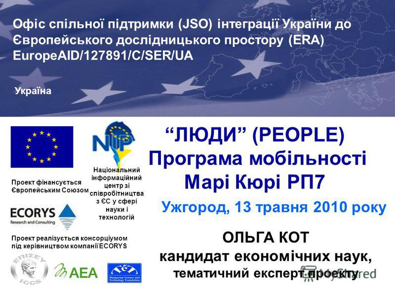 ЛЮДИ (PEOPLE) Програма мобільності Марі Кюрі РП7 Ужгород, 13 травня 2010 року Проект фінансується Європейським Союзом Joint Support Office (JSO) for Enhancing Ukraines Integration into the EU Research Area (ERA) EuropeAID/127891/C/SER/UA Проект реалі
