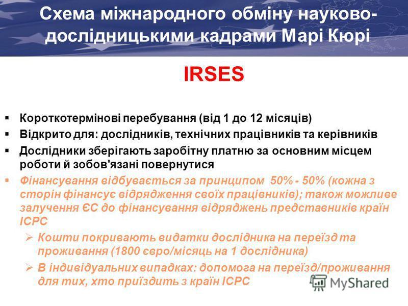 IRSES Короткотермінові перебування (від 1 до 12 місяців) Відкрито для: дослідників, технічних працівників та керівників Дослідники зберігають заробітну платню за основним місцем роботи й зобов'язані повернутися Фінансування відбувається за принципом