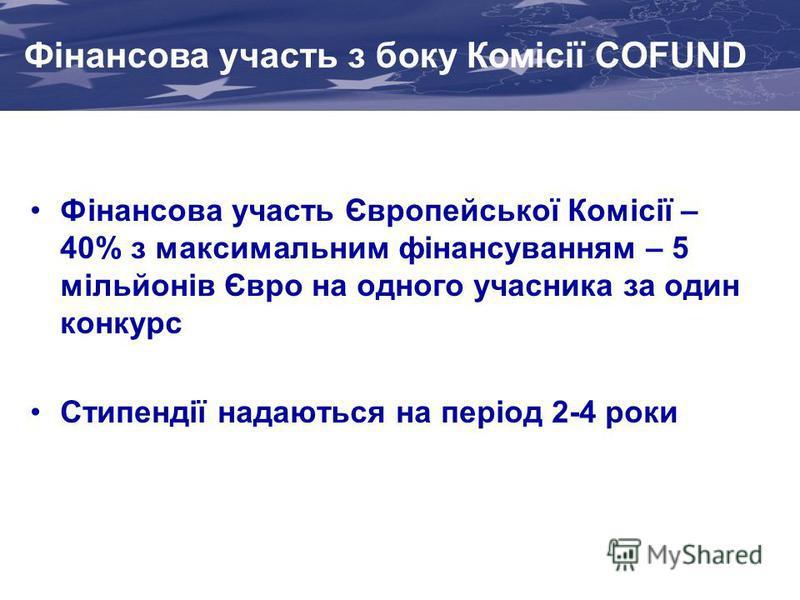 Фінансова участь з боку Комісії COFUND Фінансова участь Європейської Комісії – 40% з максимальним фінансуванням – 5 мільйонів Євро на одного учасника за один конкурс Стипендії надаються на період 2-4 роки