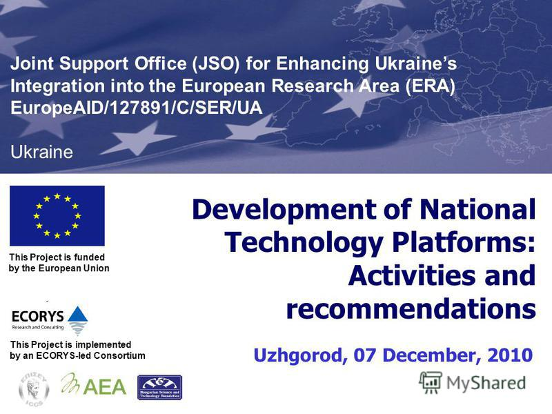 Development of National Technology Platforms: Activities and recommendations Uzhgorod, 07 December, 2010 This Project is funded by the European Union Joint Support Office (JSO) for Enhancing Ukraines Integration into the European Research Area (ERA)