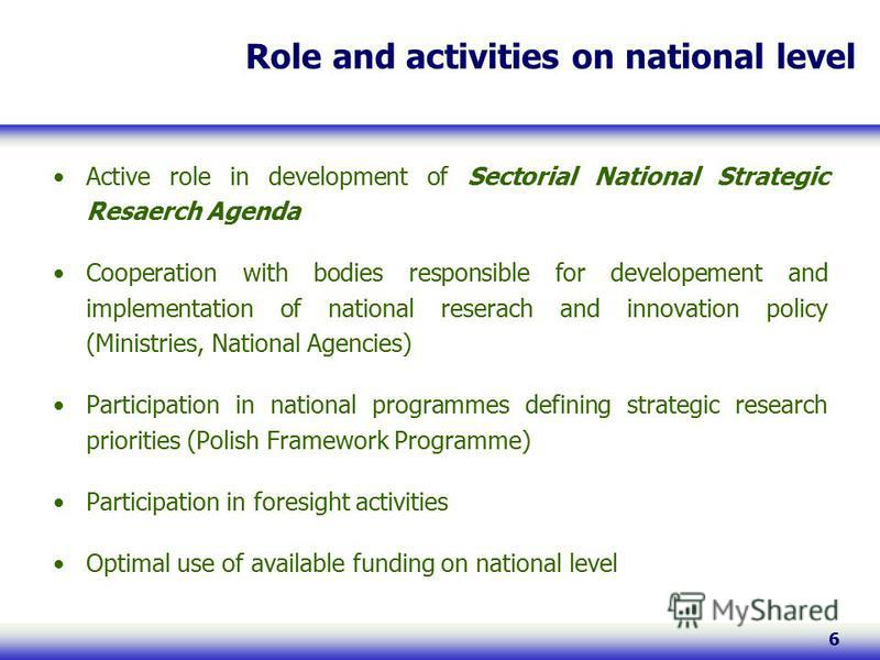 6 Role and activities on national level Active role in development of Sectorial National Strategic Resaerch Agenda Cooperation with bodies responsible for developement and implementation of national reserach and innovation policy (Ministries, Nationa