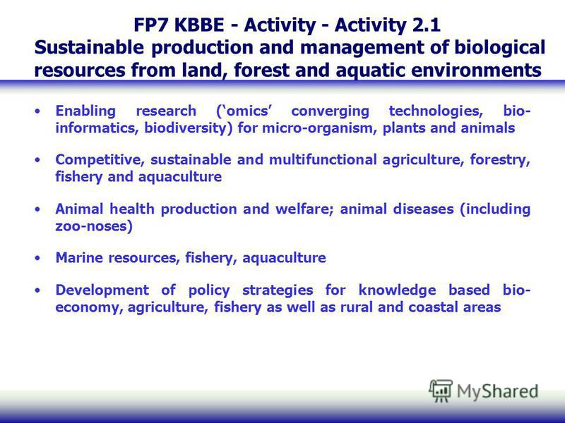 FP7 KBBE - Activity - Activity 2.1 Sustainable production and management of biological resources from land, forest and aquatic environments Enabling research (omics converging technologies, bio- informatics, biodiversity) for micro-organism, plants a
