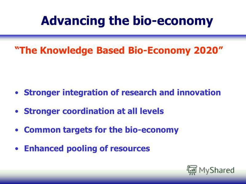 Advancing the bio-economy The Knowledge Based Bio-Economy 2020 Stronger integration of research and innovation Stronger coordination at all levels Common targets for the bio-economy Enhanced pooling of resources