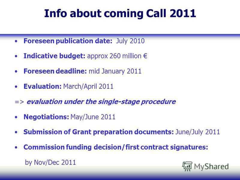 Info about coming Call 2011 Foreseen publication date: July 2010 Indicative budget: approx 260 million Foreseen deadline: mid January 2011 Evaluation: March/April 2011 => evaluation under the single-stage procedure Negotiations: May/June 2011 Submiss