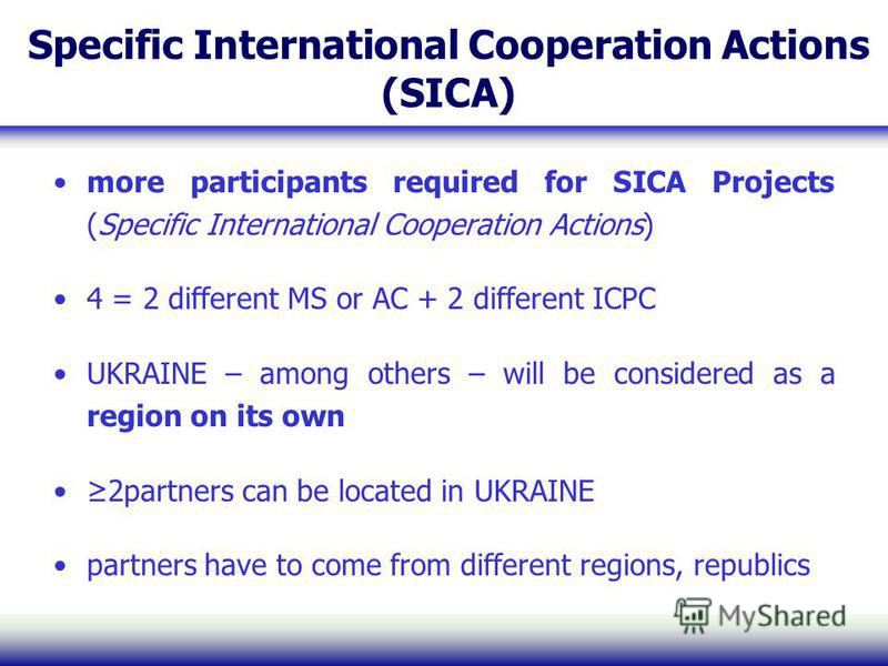 Specific International Cooperation Actions (SICA) more participants required for SICA Projects (Specific International Cooperation Actions) 4 = 2 different MS or AC + 2 different ICPC UKRAINE – among others – will be considered as a region on its own