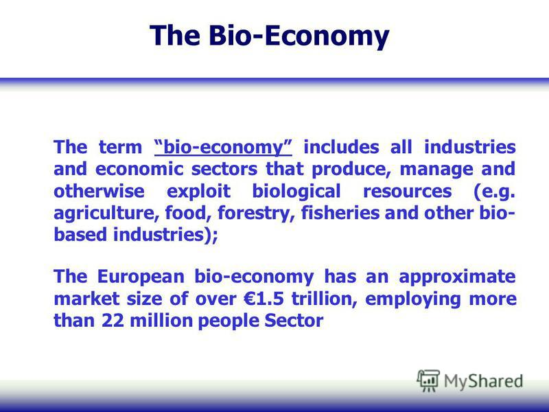 The Bio-Economy The term bio-economy includes all industries and economic sectors that produce, manage and otherwise exploit biological resources (e.g. agriculture, food, forestry, fisheries and other bio- based industries); The European bio-economy