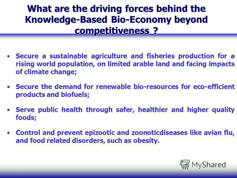What are the driving forces behind the Knowledge-Based Bio-Economy beyond competitiveness ? Secure a sustainable agriculture and fisheries production for a rising world population, on limited arable land and facing impacts of climate change; Secure t