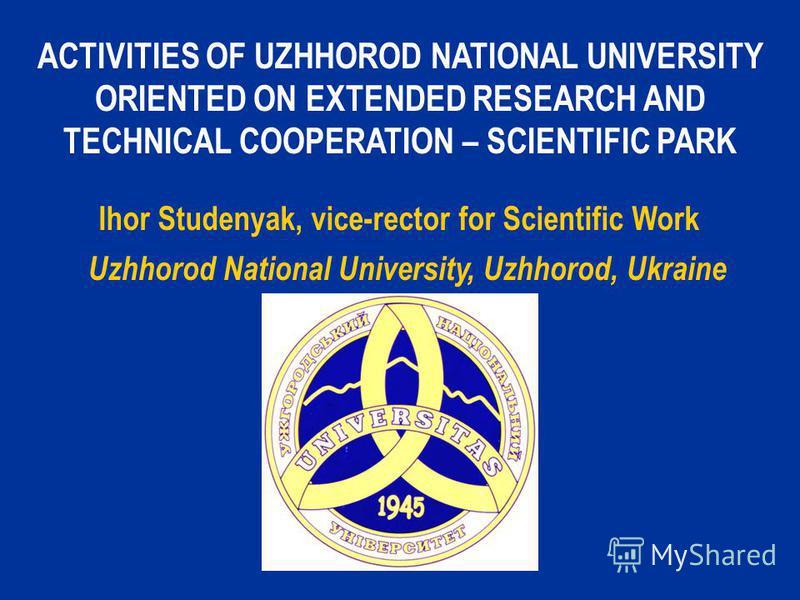ACTIVITIES OF UZHHOROD NATIONAL UNIVERSITY ORIENTED ON EXTENDED RESEARCH AND TECHNICAL COOPERATION – SCIENTIFIC PARK Ihor Studenyak, vice-rector for Scientific Work Uzhhorod National University, Uzhhorod, Ukraine