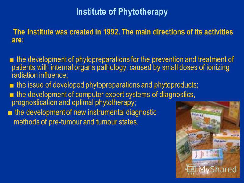 Institute of Phytotherapy The Institute was created in 1992. The main directions of its activities are: the development of phytopreparations for the prevention and treatment of patients with internal organs pathology, caused by small doses of ionizin