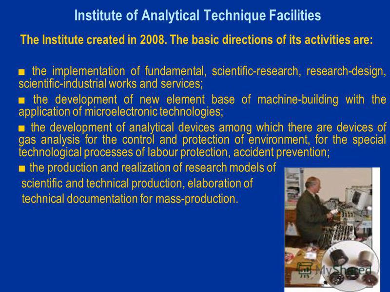 Institute of Analytical Technique Facilities The Institute created in 2008. The basic directions of its activities are: the implementation of fundamental, scientific-research, research-design, scientific-industrial works and services; the development
