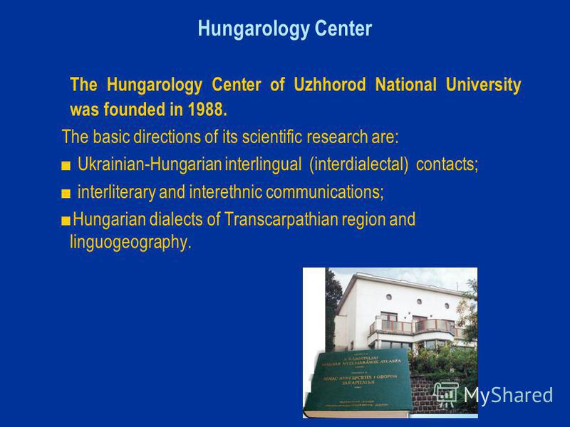 Hungarology Center The Hungarology Center of Uzhhorod National University was founded in 1988. The basic directions of its scientific research are: Ukrainian-Hungarian interlingual (interdialectal) contacts; interliterary and interethnic communicatio