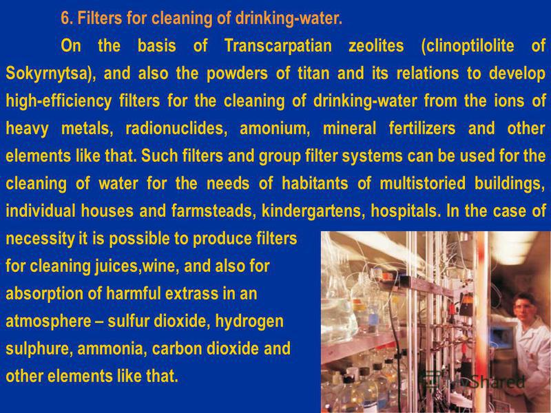 6. Filters for cleaning of drinking-water. On the basis of Transcarpatian zeolites (clinoptilolite of Sokyrnytsa), and also the powders of titan and its relations to develop high-efficiency filters for the cleaning of drinking-water from the ions of