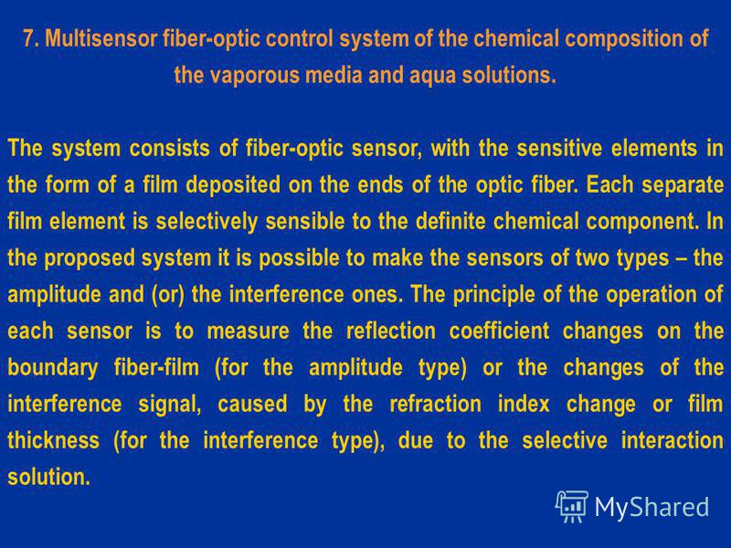 7. Multisensor fiber-optic control system of the chemical composition of the vaporous media and aqua solutions. The system consists of fiber-optic sensor, with the sensitive elements in the form of a film deposited on the ends of the optic fiber. Eac