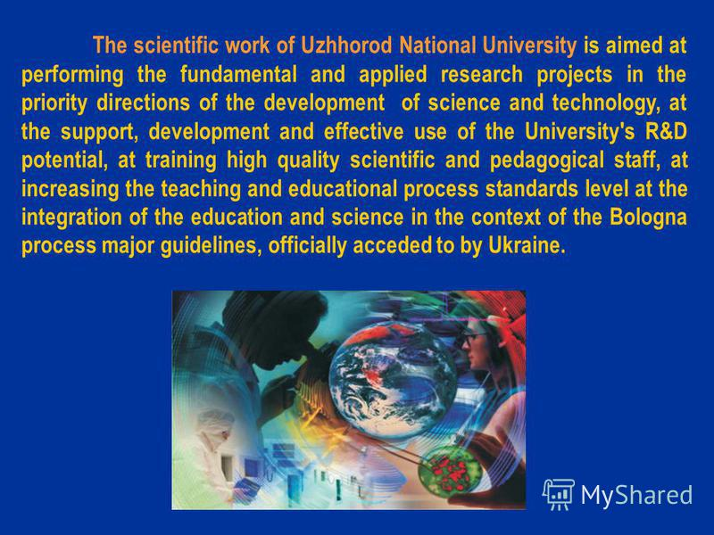 The scientific work of Uzhhorod National University is aimed at performing the fundamental and applied research projects in the priority directions of the development of science and technology, at the support, development and effective use of the Uni