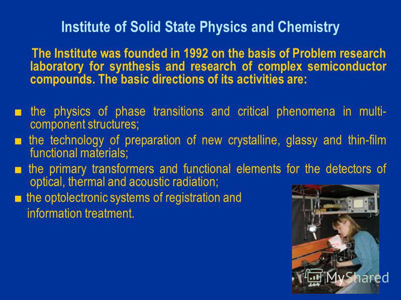 Institute of Solid State Physics and Chemistry The Institute was founded in 1992 on the basis of Problem research laboratory for synthesis and research of complex semiconductor compounds. The basic directions of its activities are: the physics of pha