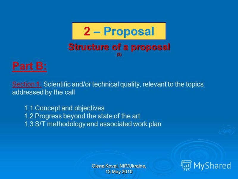 Olena Koval, NIP/Ukraine, 13 May 2010 Structure of a proposal (3) Part B: Section 1: Scientific and/or technical quality, relevant to the topics addressed by the call 1.1 Concept and objectives 1.2 Progress beyond the state of the art 1.3 S/T methodo