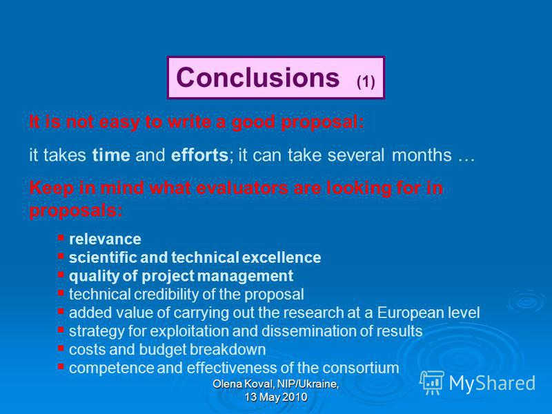 Olena Koval, NIP/Ukraine, 13 May 2010 Conclusions (1) It is not easy to write a good proposal: it takes time and efforts; it can take several months … Keep in mind what evaluators are looking for in proposals: relevance scientific and technical excel
