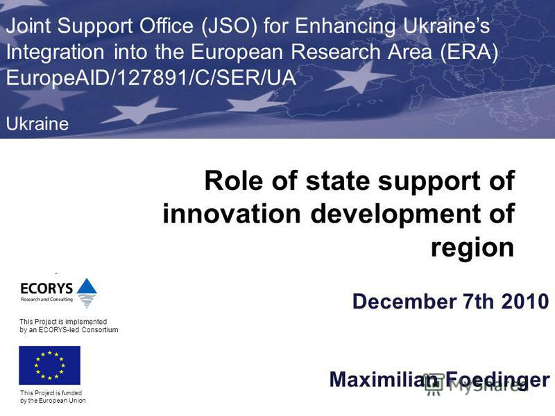 December 7th 2010 Maximilian Foedinger This Project is funded by the European Union Joint Support Office (JSO) for Enhancing Ukraines Integration into the European Research Area (ERA) EuropeAID/127891/C/SER/UA Ukraine This Project is implemented by a