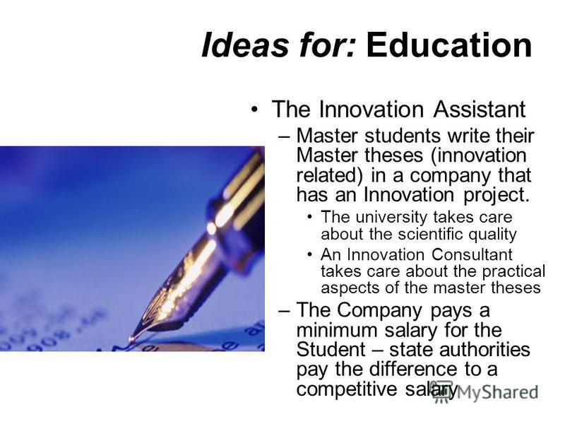 Ideas for: Education The Innovation Assistant –Master students write their Master theses (innovation related) in a company that has an Innovation project. The university takes care about the scientific quality An Innovation Consultant takes care abou