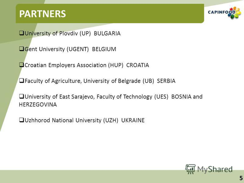 5 PARTNERS University of Plovdiv (UP) BULGARIA Gent University (UGENT) BELGIUM Croatian Employers Association (HUP) CROATIA Faculty of Agriculture, University of Belgrade (UB) SERBIA University of East Sarajevo, Faculty of Technology (UES) BOSNIA and