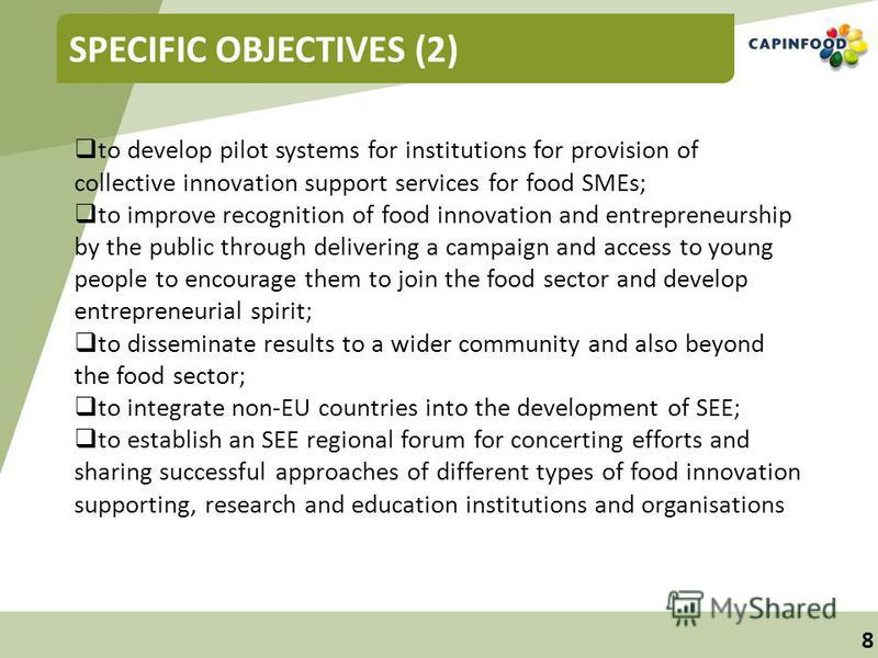 8 SPECIFIC OBJECTIVES (2) to develop pilot systems for institutions for provision of collective innovation support services for food SMEs; to improve recognition of food innovation and entrepreneurship by the public through delivering a campaign and