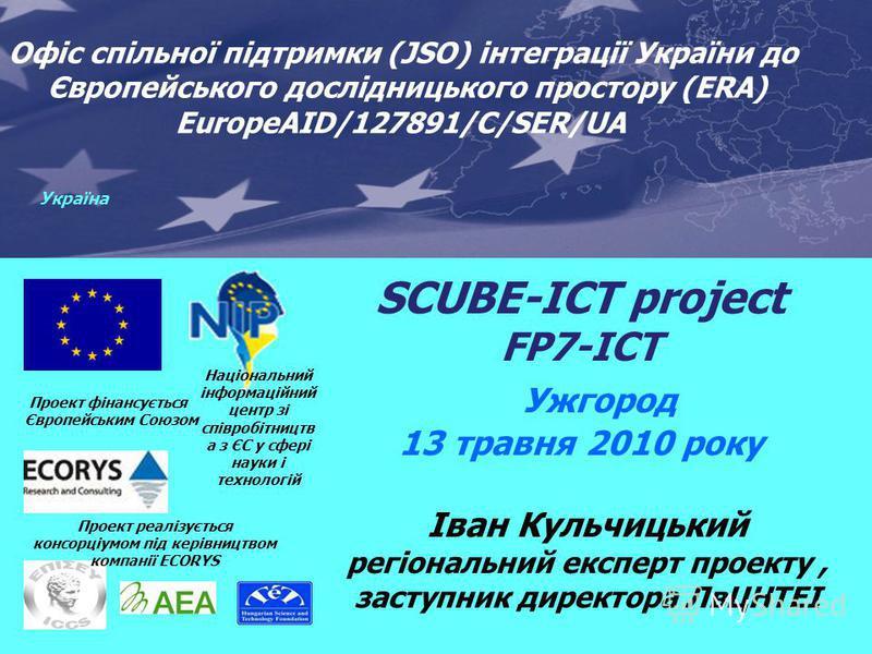 SCUBE-ICT project FP7-ICT Ужгород 13 травня 2010 року Проект фінансується Європейським Союзом Joint Support Office (JSO) for Enhancing Ukraines Integration into the EU Research Area (ERA) EuropeAID/127891/C/SER/UA Проект реалізується консорціумом під