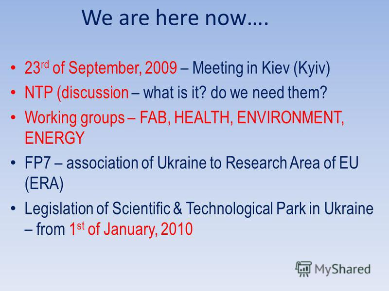 We are here now…. 23 rd of September, 2009 – Meeting in Kiev (Kyiv) NTP (discussion – what is it? do we need them? Working groups – FAB, HEALTH, ENVIRONMENT, ENERGY FP7 – association of Ukraine to Research Area of EU (ERA) Legislation of Scientific &