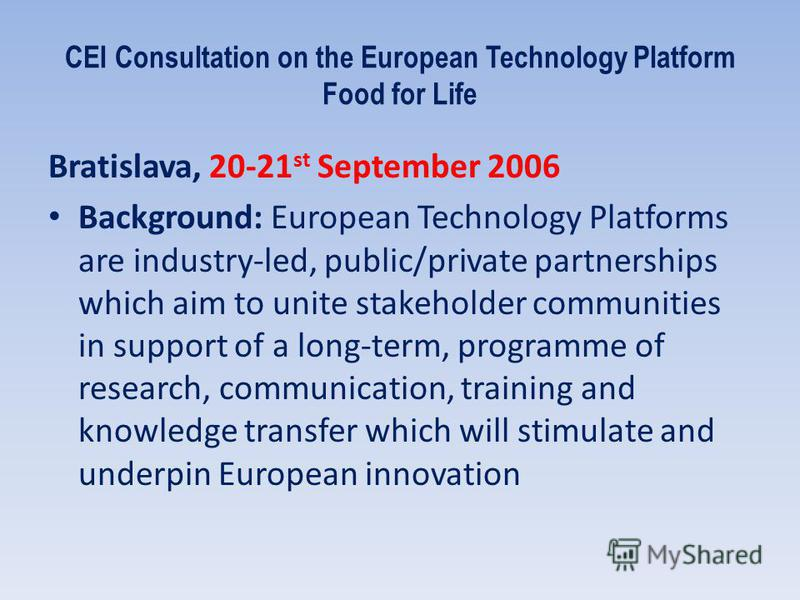 CEI Consultation on the European Technology Platform Food for Life Bratislava, 20-21 st September 2006 Background: European Technology Platforms are industry-led, public/private partnerships which aim to unite stakeholder communities in support of a