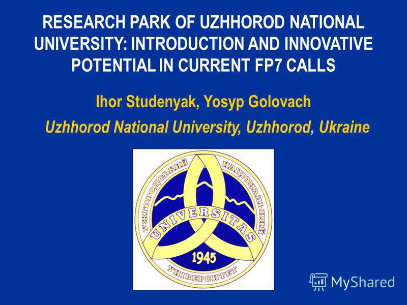 RESEARCH PARK OF UZHHOROD NATIONAL UNIVERSITY: INTRODUCTION AND INNOVATIVE POTENTIAL IN CURRENT FP7 CALLS Ihor Studenyak, Yosyp Golovach Uzhhorod National University, Uzhhorod, Ukraine