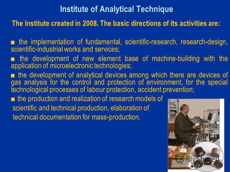 Institute of Analytical Technique The Institute created in 2008. The basic directions of its activities are: the implementation of fundamental, scientific-research, research-design, scientific-industrial works and services; the development of new ele