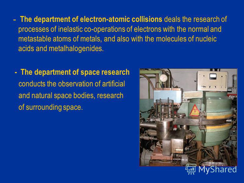 - The department of electron-atomic collisions deals the research of processes of inelastic со-оperations of electrons with the normal and metastable atoms of metals, and also with the molecules of nucleic acids and metalhalogenides. - The department