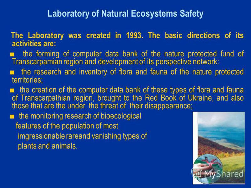 Laboratory of Natural Ecosystems Safety The Laboratory was created in 1993. The basic directions of its activities are: the forming of computer data bank of the naturе protected fund of Transcarpamian region and development of its perspective network