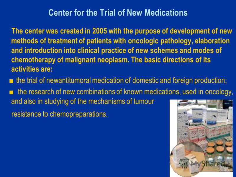 Center for the Trial of New Medications The center was created in 2005 with the purpose of development of new methods of treatment of patients with oncologic pathology, elaboration and introduction into clinical practice of new schemes and modes of c