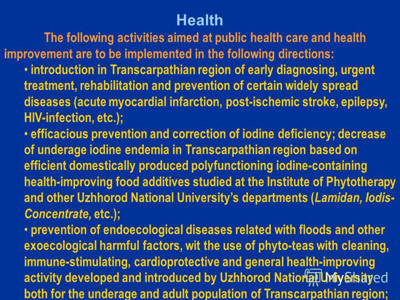 Health The following activities aimed at public health care and health improvement are to be implemented in the following directions: introduction in Transcarpathian region of early diagnosing, urgent treatment, rehabilitation and prevention of certa