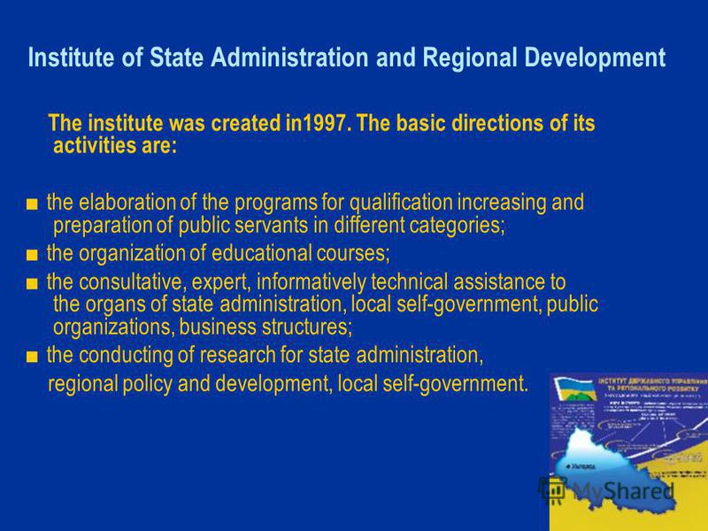 Institute of State Administration and Regional Development The institute was created in1997. The basic directions of its activities are: the elaboration of the programs for qualification increasing and preparation of public servants in different cate