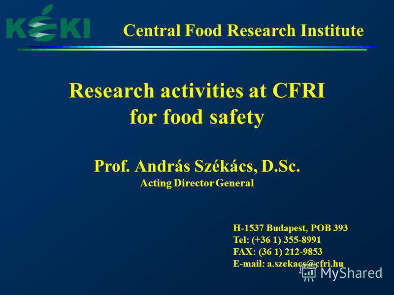 Central Food Research Institute Research activities at CFRI for food safety Prof. András Székács, D.Sc. Acting Director General H-1537 Budapest, POB 393 Tel: (+36 1) 355-8991 FAX: (36 1) 212-9853 E-mail: a.szekacs@cfri.hu