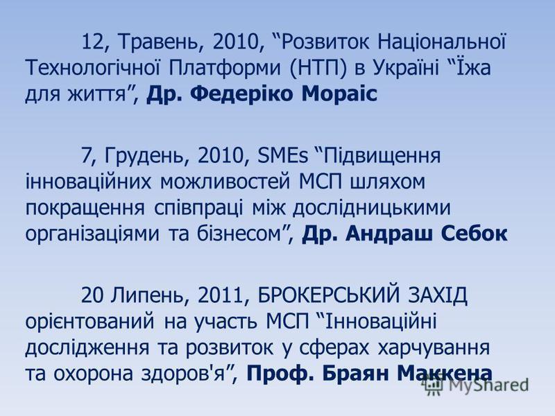 12, Травень, 2010, Розвиток Національної Технологічної Платформи (НТП) в Україні Їжа для життя, Др. Федеріко Мораіс 7, Грудень, 2010, SMEs Підвищення інноваційних можливостей МСП шляхом покращення співпраці між дослідницькими організаціями та бізнесо