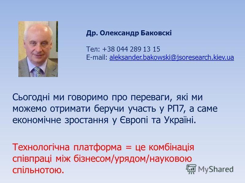 Сьогодні ми говоримо про переваги, які ми можемо отримати беручи участь у РП7, а саме економічне зростання у Європі та Україні. Технологічна платформа = це комбінація співпраці між бізнесом/урядом/науковою спільнотою. Др. Олександр Баковскі Тел: +38