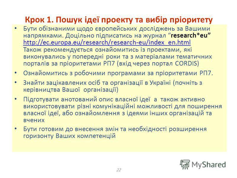 22 Крок 1. Пошук ідеї проекту та вибір пріоритету Бути обізнаними щодо європейських досліджень за Вашими напрямками. Доцільно підписатись на журнал research*eu http://ec.europa.eu/research/research-eu/index_en.html Також рекомендується ознайомитись і