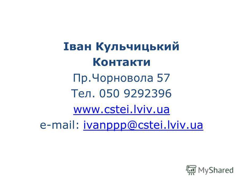 Іван Кульчицький Контакти Пр.Чорновола 57 Тел. 050 9292396 www.cstei.lviv.ua e-mail: ivanppp@cstei.lviv.uaivanppp@cstei.lviv.ua
