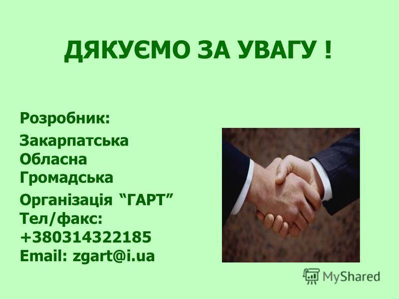 ДЯКУЄМО ЗА УВАГУ ! Розробник: Закарпатська Обласна Громадська Організація ГАРТ Тел/факс: +380314322185 Email: zgart@i.ua