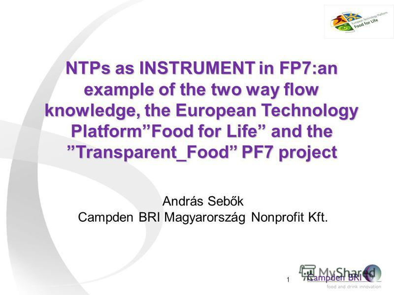 NTPs as INSTRUMENT in FP7:an example of the two way flow knowledge, the European Technology PlatformFood for Life and the Transparent_Food PF7 project András Sebők Campden BRI Magyarország Nonprofit Kft. 1