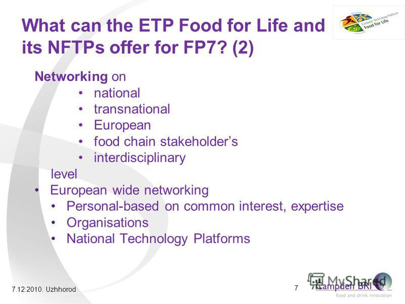 What can the ETP Food for Life and its NFTPs offer for FP7? (2) Networking on national transnational European food chain stakeholders interdisciplinary level European wide networking Personal-based on common interest, expertise Organisations National
